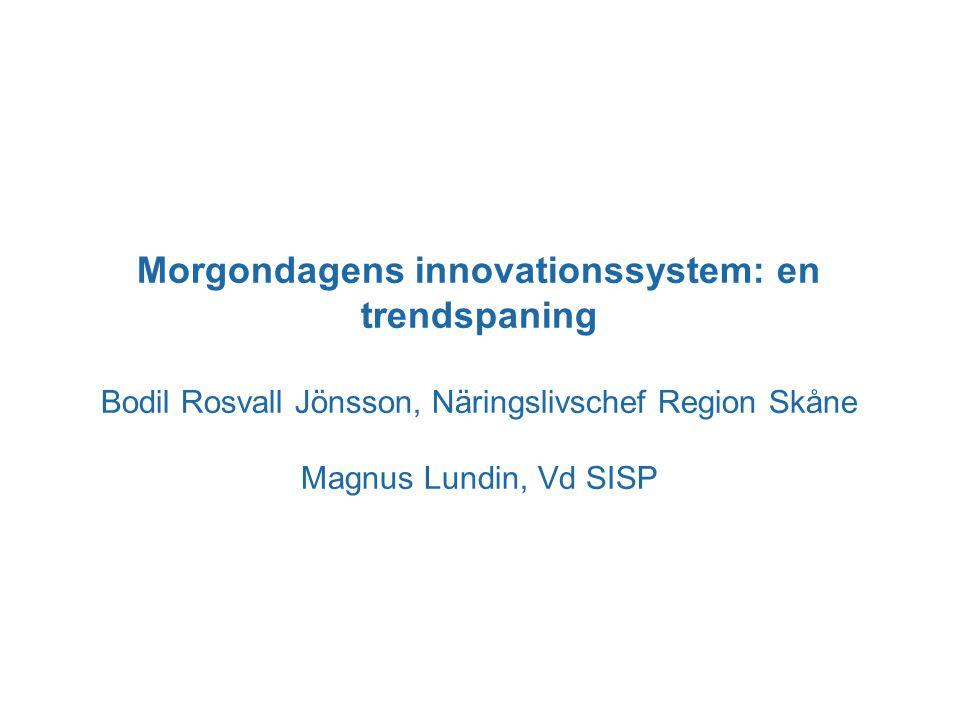 Morgondagens innovationssystem: en trendspaning Bodil Rosvall Jönsson, Näringslivschef Region Skåne Magnus Lundin, Vd SISP