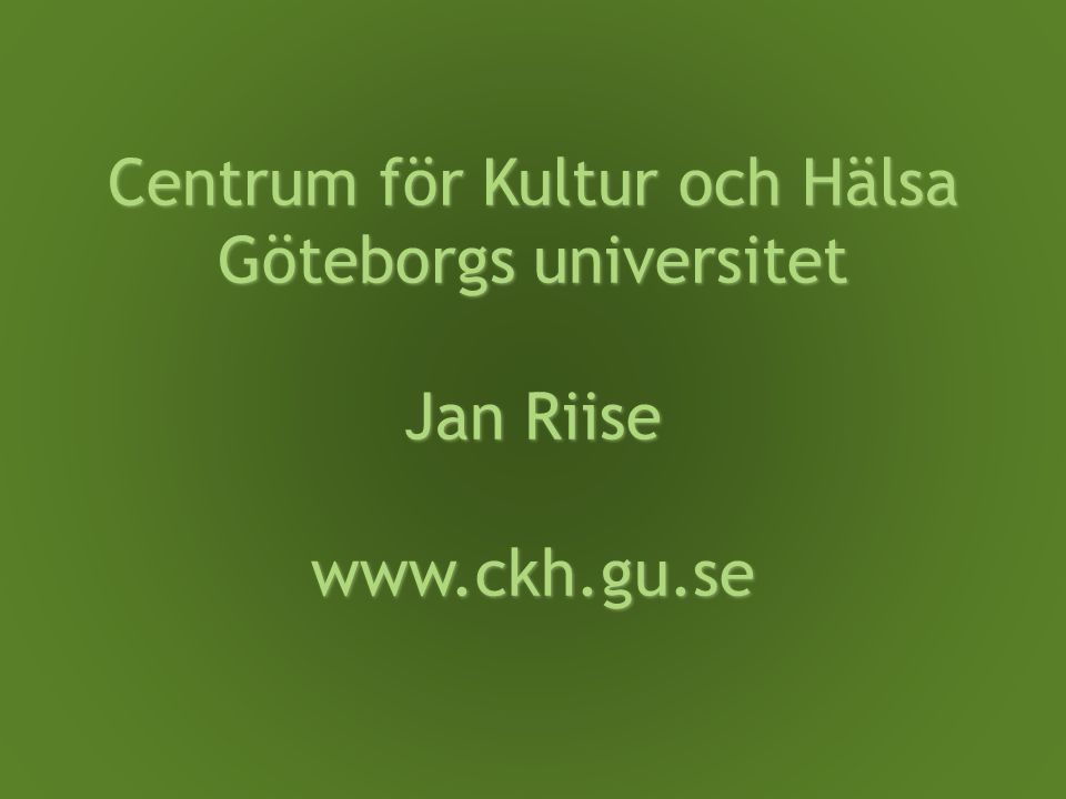 Centrum för Kultur och Hälsa Göteborgs universitet Jan Riise www.ckh.gu.se