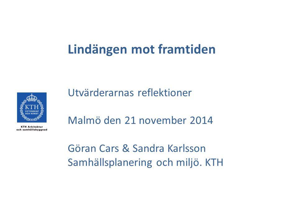 Lindängen mot framtiden Utvärderarnas reflektioner Malmö den 21 november 2014 Göran Cars & Sandra Karlsson Samhällsplanering och miljö. KTH