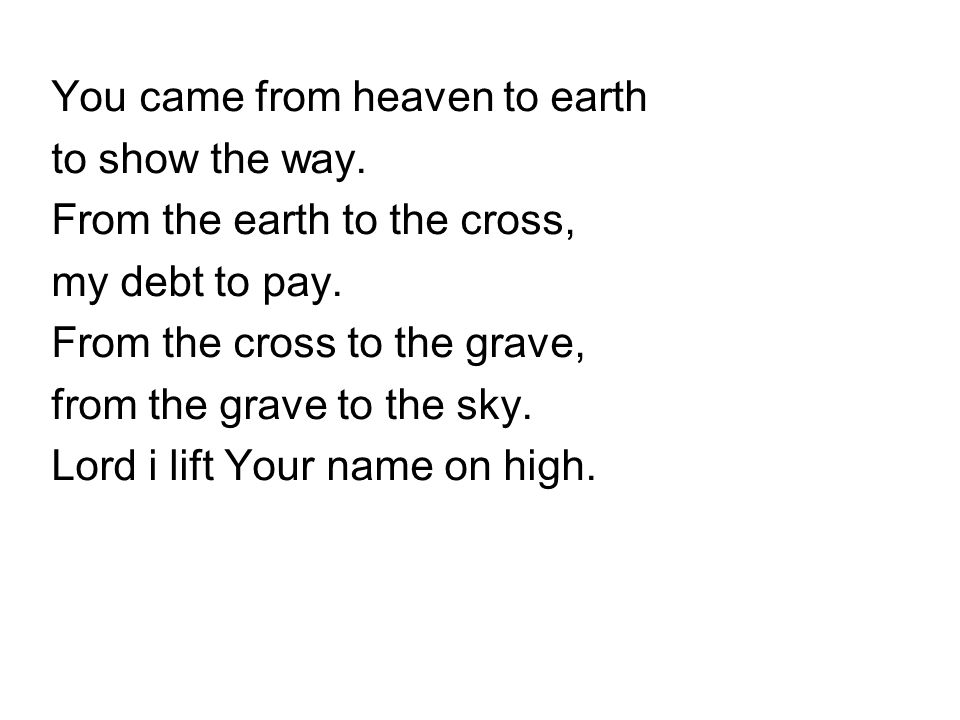 You came from heaven to earth to show the way.From the earth to the cross, my debt to pay.