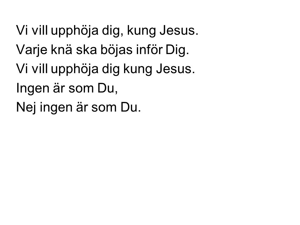 Vi vill upphöja dig, kung Jesus. Varje knä ska böjas inför Dig. Vi vill upphöja dig kung Jesus. Ingen är som Du, Nej ingen är som Du.