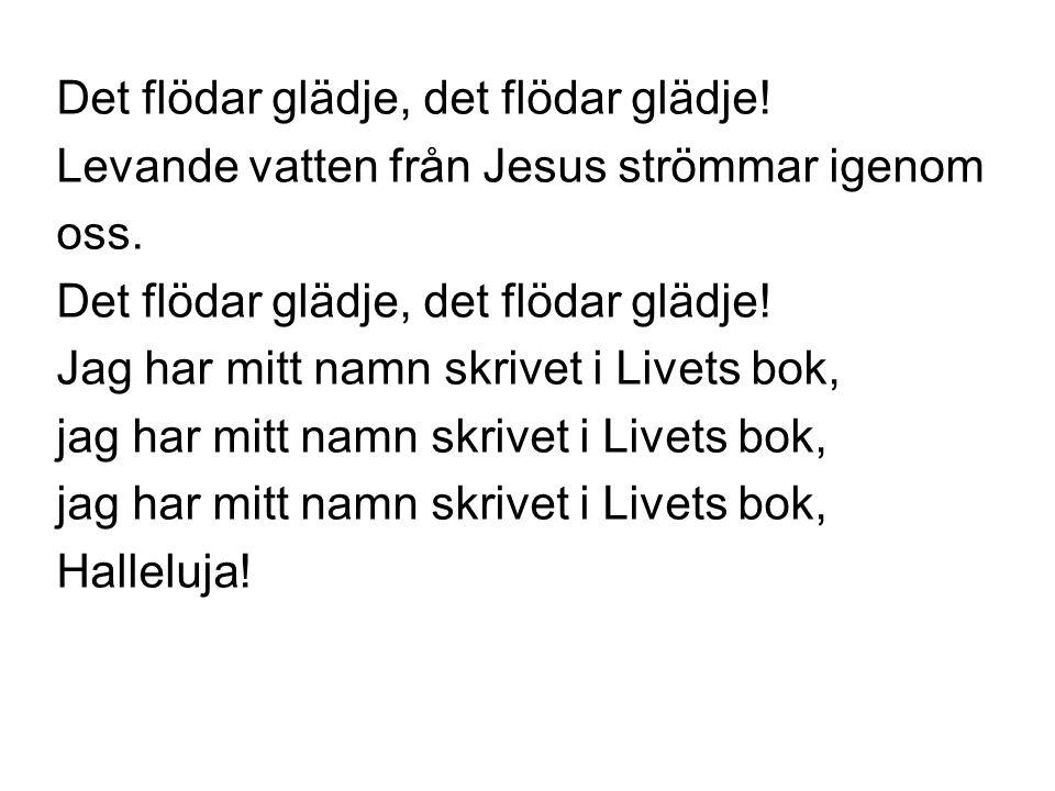 Det flödar glädje, det flödar glädje! Levande vatten från Jesus strömmar igenom oss. Det flödar glädje, det flödar glädje! Jag har mitt namn skrivet i