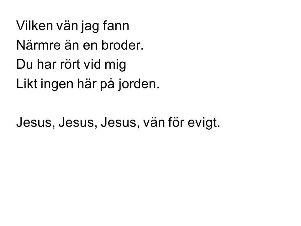 Vilken vän jag fann Närmre än en broder. Du har rört vid mig Likt ingen här på jorden. Jesus, Jesus, Jesus, vän för evigt.