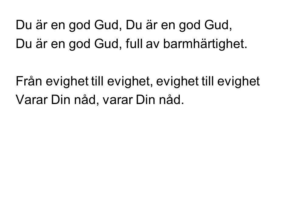 Du är en god Gud, Du är en god Gud, full av barmhärtighet. Från evighet till evighet, evighet till evighet Varar Din nåd, varar Din nåd.