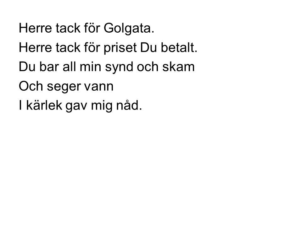 Herre tack för Golgata. Herre tack för priset Du betalt. Du bar all min synd och skam Och seger vann I kärlek gav mig nåd.