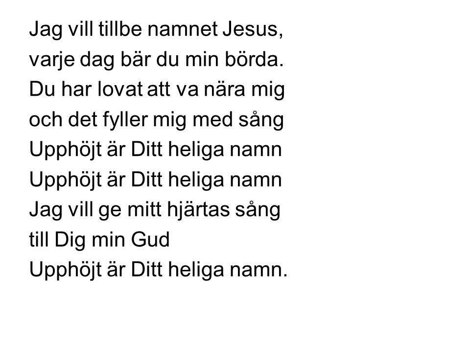 Jag vill tillbe namnet Jesus, varje dag bär du min börda. Du har lovat att va nära mig och det fyller mig med sång Upphöjt är Ditt heliga namn Jag vil