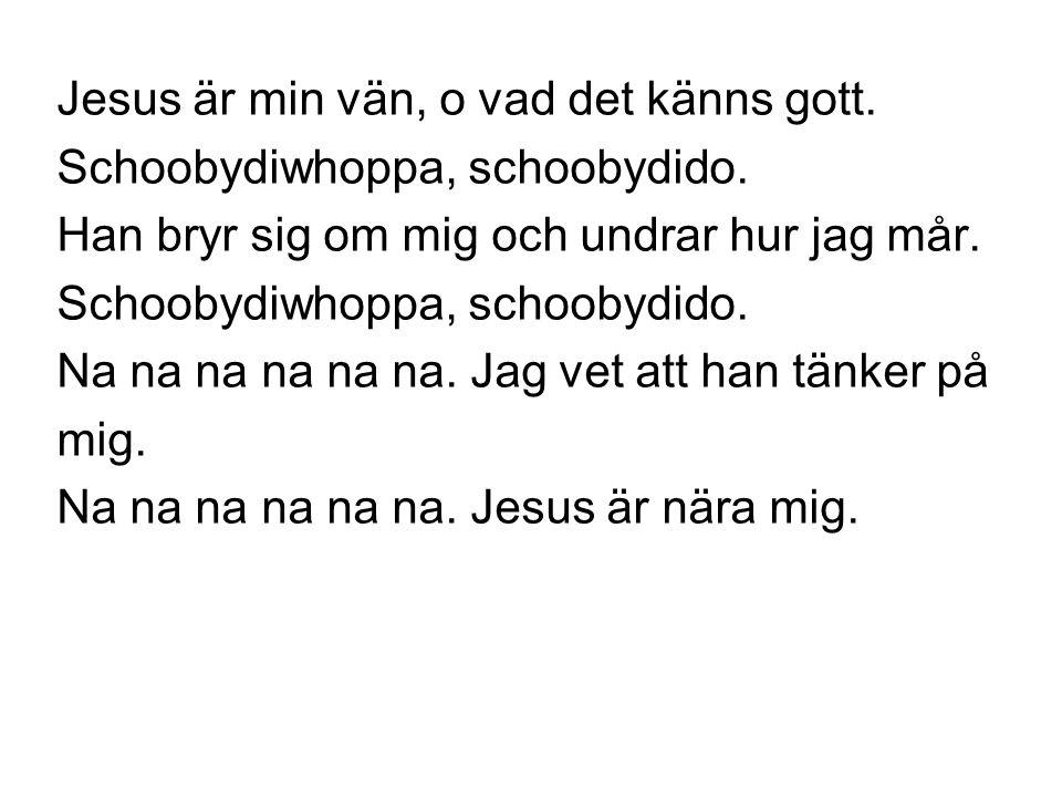 Jesus är min vän, o vad det känns gott. Schoobydiwhoppa, schoobydido. Han bryr sig om mig och undrar hur jag mår. Schoobydiwhoppa, schoobydido. Na na