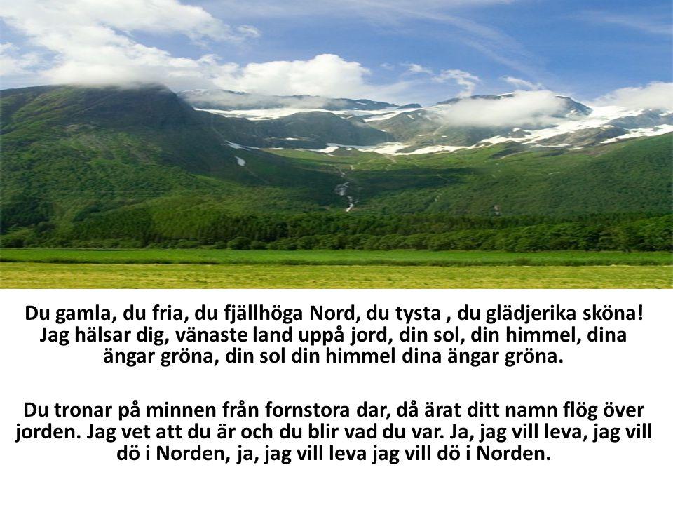 DU GAMLA, DU FRIA Du gamla, du fria, du fjällhöga Nord, du tysta, du glädjerika sköna! Jag hälsar dig, vänaste land uppå jord, din sol, din himmel, di