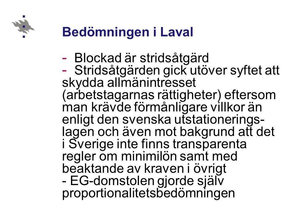 Bedömningen i Laval - Blockad är stridsåtgärd - Stridsåtgärden gick utöver syftet att skydda allmänintresset (arbetstagarnas rättigheter) eftersom man krävde förmånligare villkor än enligt den svenska utstationerings- lagen och även mot bakgrund att det i Sverige inte finns transparenta regler om minimilön samt med beaktande av kraven i övrigt - EG-domstolen gjorde själv proportionalitetsbedömningen
