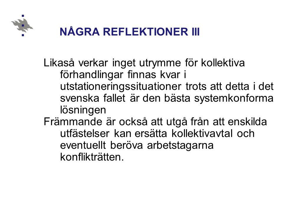 NÅGRA REFLEKTIONER III Likaså verkar inget utrymme för kollektiva förhandlingar finnas kvar i utstationeringssituationer trots att detta i det svenska fallet är den bästa systemkonforma lösningen Främmande är också att utgå från att enskilda utfästelser kan ersätta kollektivavtal och eventuellt beröva arbetstagarna konflikträtten.