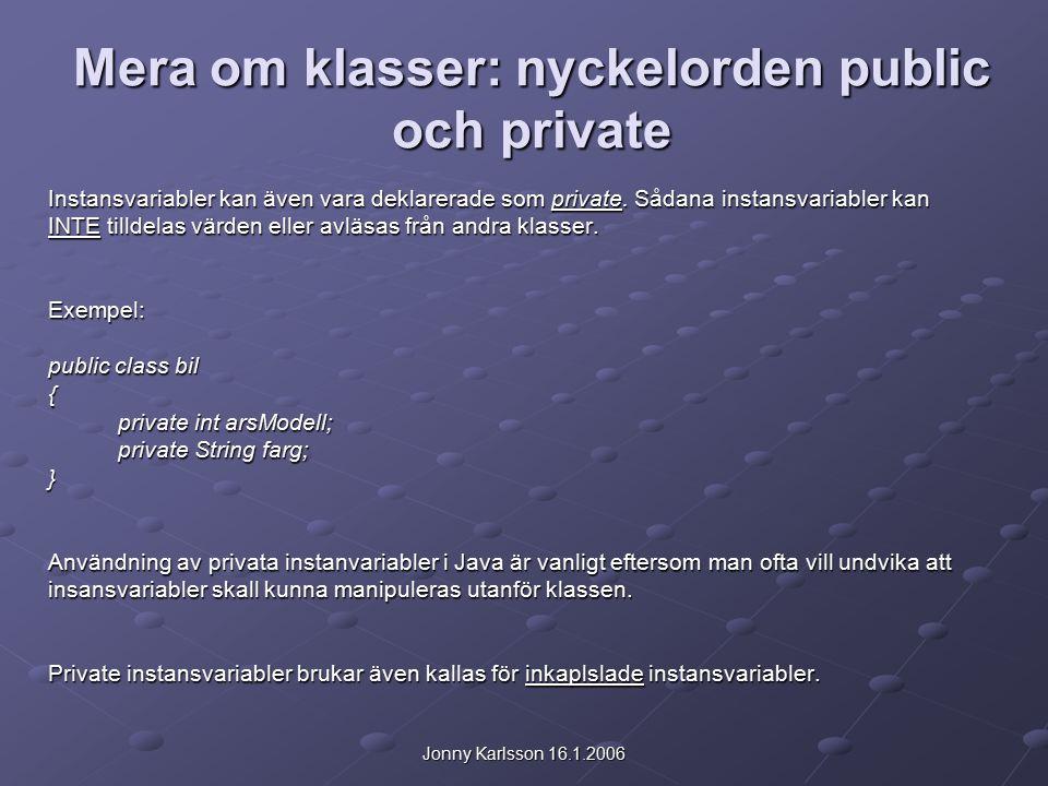 Jonny Karlsson 16.1.2006 Mera om klasser: nyckelorden public och private Instansvariabler kan även vara deklarerade som private.