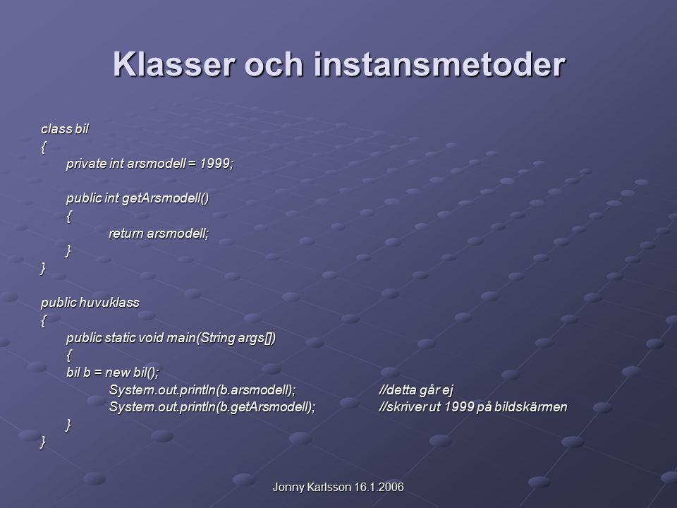 Jonny Karlsson 16.1.2006 Klasser och instansmetoder class bil { private int arsmodell = 1999; public int getArsmodell() { return arsmodell; }} public huvuklass { public static void main(String args[]) { bil b = new bil(); System.out.println(b.arsmodell);//detta går ej System.out.println(b.getArsmodell);//skriver ut 1999 på bildskärmen }}