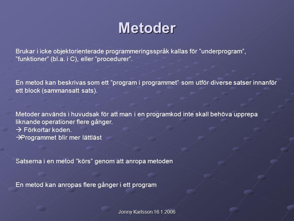 Jonny Karlsson 16.1.2006 Metoder Brukar i icke objektorienterade programmeringsspråk kallas för underprogram , funktioner (bl.a.