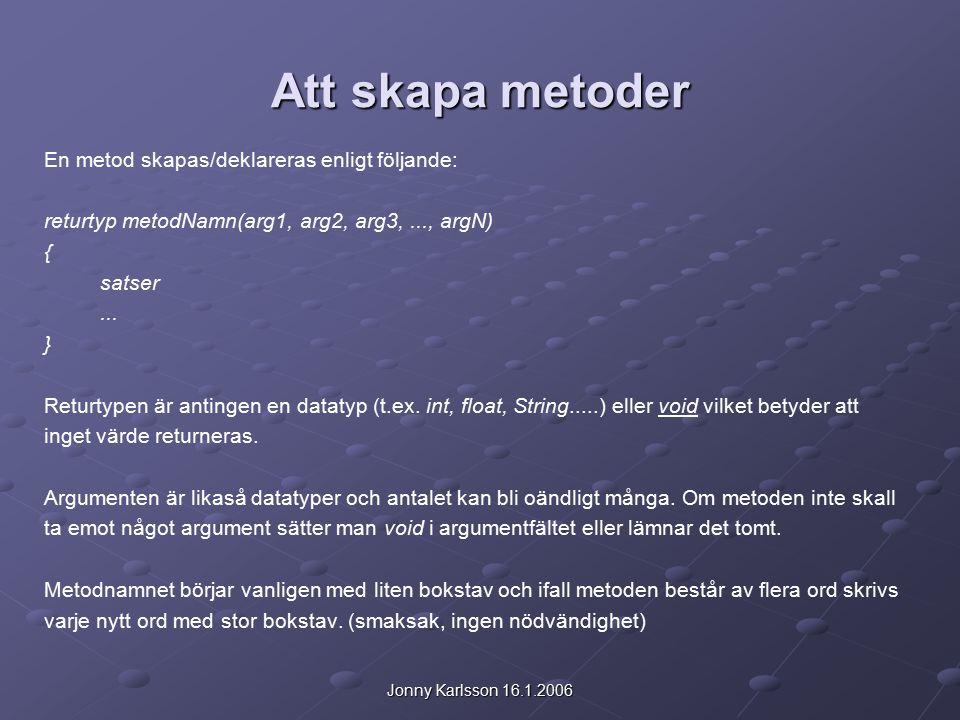 Jonny Karlsson 16.1.2006 Att skapa metoder En metod skapas/deklareras enligt följande: returtyp metodNamn(arg1, arg2, arg3,..., argN) { satser...