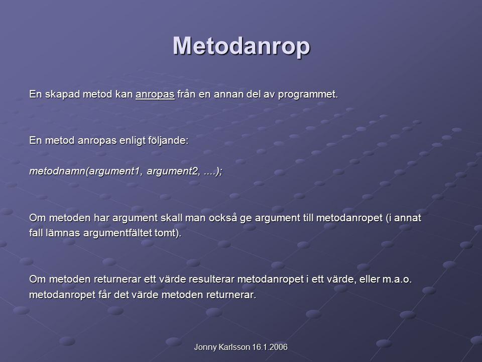 Jonny Karlsson 16.1.2006 Metodanrop En skapad metod kan anropas från en annan del av programmet.