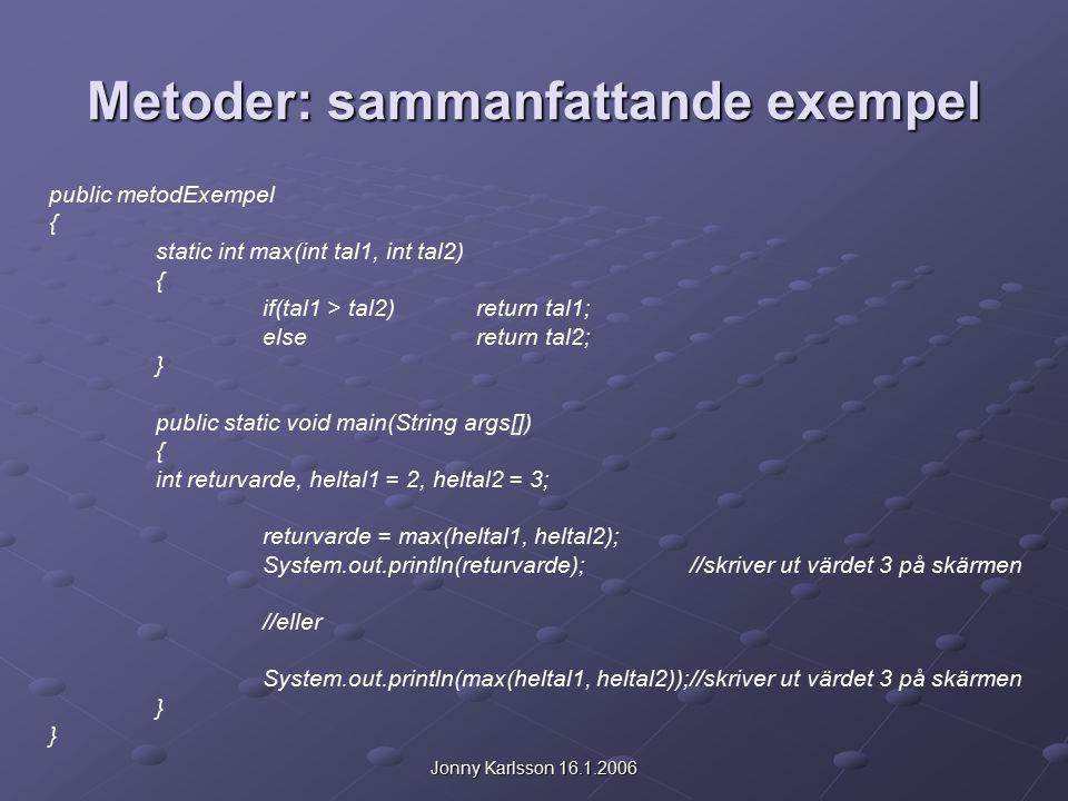 Jonny Karlsson 16.1.2006 Metoder: sammanfattande exempel public metodExempel { static int max(int tal1, int tal2) { if(tal1 > tal2)return tal1; elsereturn tal2; } public static void main(String args[]) { int returvarde, heltal1 = 2, heltal2 = 3; returvarde = max(heltal1, heltal2); System.out.println(returvarde);//skriver ut värdet 3 på skärmen //eller System.out.println(max(heltal1, heltal2));//skriver ut värdet 3 på skärmen }