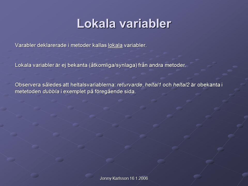 Jonny Karlsson 16.1.2006 Lokala variabler Varabler deklarerade i metoder kallas lokala variabler.