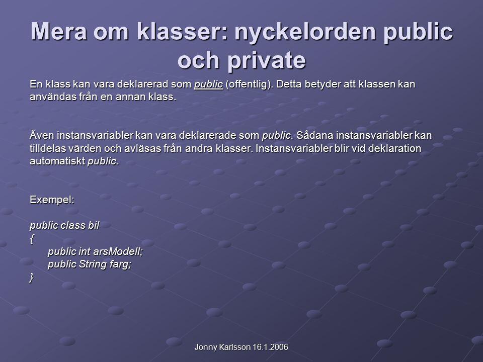 Jonny Karlsson 16.1.2006 Mera om klasser: nyckelorden public och private En klass kan vara deklarerad som public (offentlig).