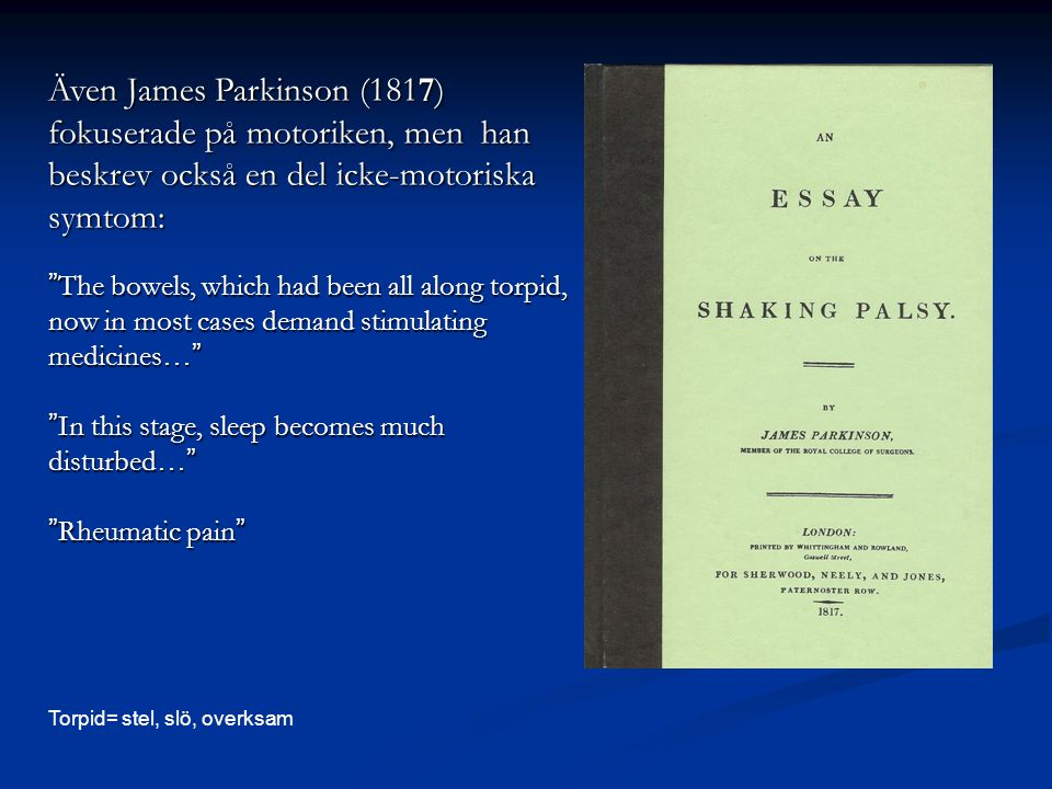 Även James Parkinson (1817) fokuserade på motoriken, men han beskrev också en del icke-motoriska symtom: The bowels, which had been all along torpid, now in most cases demand stimulating medicines… In this stage, sleep becomes much disturbed… Rheumatic pain Torpid= stel, slö, overksam