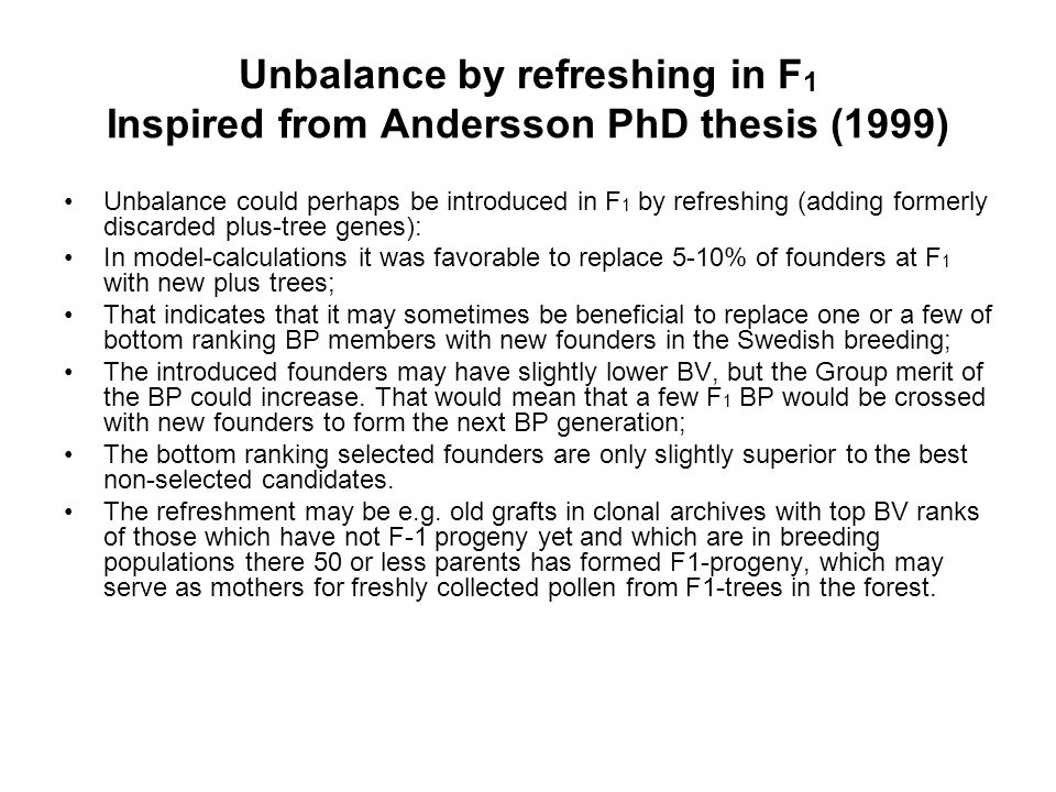 Unbalance by refreshing in F 1 Inspired from Andersson PhD thesis (1999) Unbalance could perhaps be introduced in F 1 by refreshing (adding formerly discarded plus-tree genes): In model-calculations it was favorable to replace 5-10% of founders at F 1 with new plus trees; That indicates that it may sometimes be beneficial to replace one or a few of bottom ranking BP members with new founders in the Swedish breeding; The introduced founders may have slightly lower BV, but the Group merit of the BP could increase.