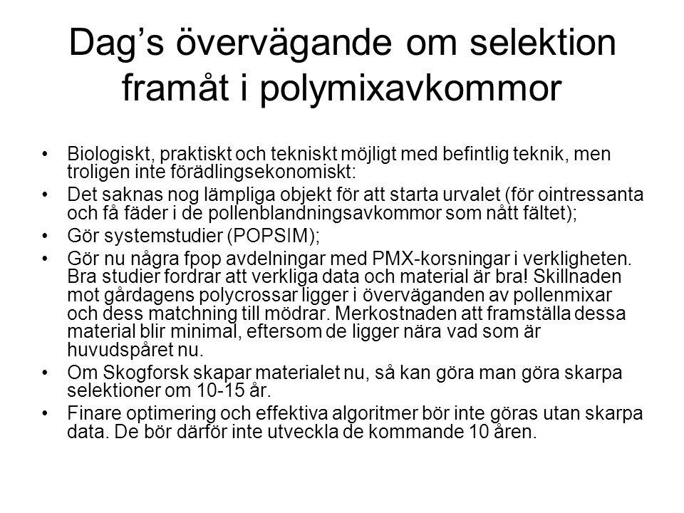 Dag's övervägande om selektion framåt i polymixavkommor Biologiskt, praktiskt och tekniskt möjligt med befintlig teknik, men troligen inte förädlingsekonomiskt: Det saknas nog lämpliga objekt för att starta urvalet (för ointressanta och få fäder i de pollenblandningsavkommor som nått fältet); Gör systemstudier (POPSIM); Gör nu några fpop avdelningar med PMX-korsningar i verkligheten.