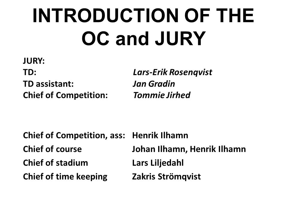 INTRODUCTION OF THE OC and JURY Chief of Competition, ass:Henrik Ilhamn Chief of courseJohan Ilhamn, Henrik Ilhamn Chief of stadiumLars Liljedahl Chief of time keepingZakris Strömqvist JURY: TD: Lars-Erik Rosenqvist TD assistant: Jan Gradin Chief of Competition:Tommie Jirhed