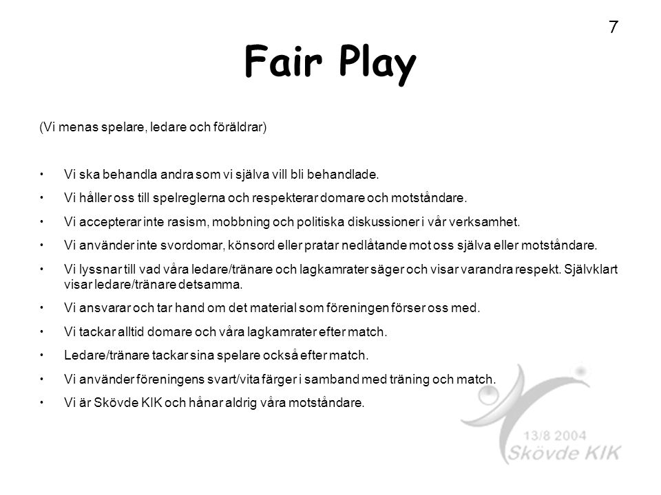 Fair Play (Vi menas spelare, ledare och föräldrar) Vi ska behandla andra som vi själva vill bli behandlade. Vi håller oss till spelreglerna och respek