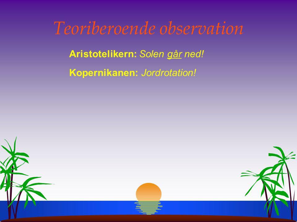 Teoriberoende observation Aristotelikern: Solen går ned! Kopernikanen: Jordrotation!