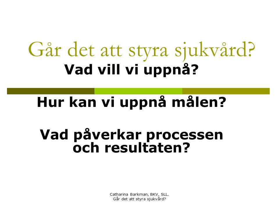 Catharina Barkman, BKV, SLL. Går det att styra sjukvård? Går det att styra sjukvård? Vad vill vi uppnå? Hur kan vi uppnå målen? Vad påverkar processen