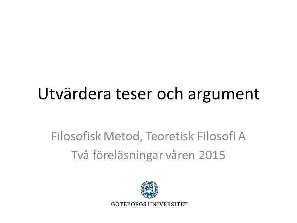 Utvärdera teser och argument Filosofisk Metod, Teoretisk Filosofi A Två föreläsningar våren 2015