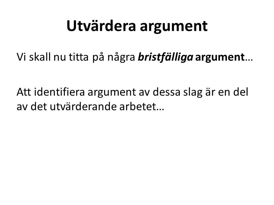 Utvärdera argument Vi skall nu titta på några bristfälliga argument… Att identifiera argument av dessa slag är en del av det utvärderande arbetet…