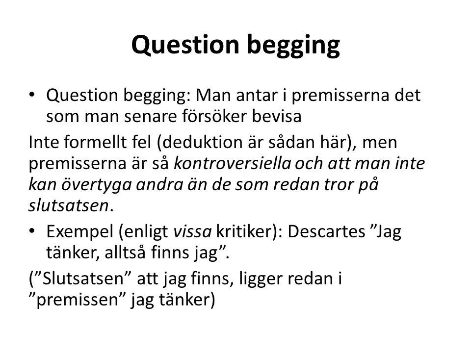 Question begging Question begging: Man antar i premisserna det som man senare försöker bevisa Inte formellt fel (deduktion är sådan här), men premisse