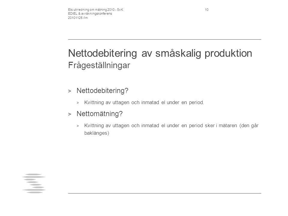 EIs utrredning om mätning 2010 - SvK EDIEL & avräkningskonferens 20101125 /lm 11 Nettodebitering av småskalig produktion Microproduktion - Nuvarande regelverk > Produktionen ansluts inom elanvändarens anläggning > Inmatning ska timmätas av NÄ i anslutningspunkten > Uttag ska månadsmätas > Flödet i anslutningspunkten avser nettoenergin = produktion – förbrukning.