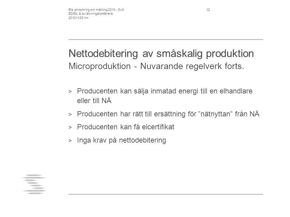 EIs utrredning om mätning 2010 - SvK EDIEL & avräkningskonferens 20101125 /lm 13 Nettodebitering av småskalig produktion EI:s förslag > Fortsatt timavräkning på inmatad el > Inför krav på timavräkning på uttagen el då produktion finns inom anläggningen > Inför krav på att NÄ kvittar inmatning mot uttag månadsvis i energiavgiften > Inför mottagningsplikt för elleverantören för inmatad el > Elleverantören inte kvittningsskyldig > avtalet är en fråga mellan elleverantören och producenten / elanvändaren och ska inte regleras eftersom det är konkurrensutsatt verksamhet