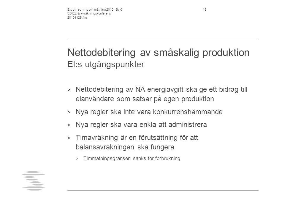 EIs utrredning om mätning 2010 - SvK EDIEL & avräkningskonferens 20101125 /lm 15 Nettodebitering av småskalig produktion EI:s utgångspunkter > Nettodebitering av NÄ energiavgift ska ge ett bidrag till elanvändare som satsar på egen produktion > Nya regler ska inte vara konkurrenshämmande > Nya regler ska vara enkla att administrera > Timavräkning är en förutsättning för att balansavräkningen ska fungera > Timmätningsgränsen sänks för förbrukning