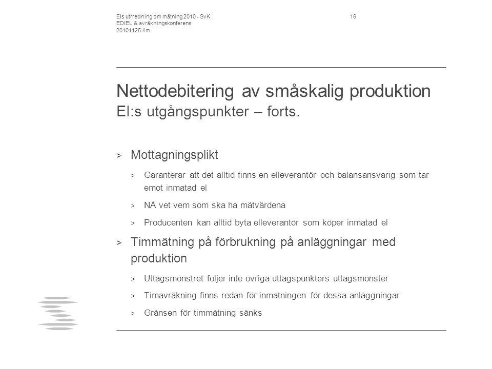 EIs utrredning om mätning 2010 - SvK EDIEL & avräkningskonferens 20101125 /lm 17 Nettodebitering av småskalig produktion SvK kommentarer på EI:s förslag > SvK stödjer EI:s förslag > Ytterligare åtgärder skulle kunna göras genom att utforma inmatningstariff, mätningskostnad och nätnyttan som en enhetlig tariff och ta bort ellagens specialregel att mätningskostnaden ska debiteras separat.