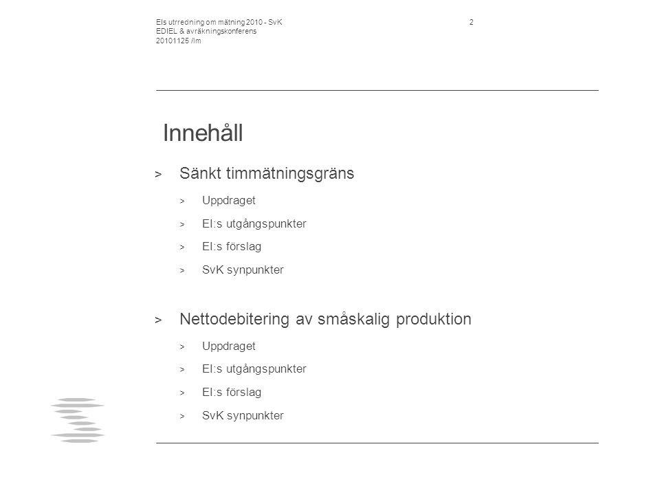 EIs utrredning om mätning 2010 - SvK EDIEL & avräkningskonferens 20101125 /lm 2 Innehåll > Sänkt timmätningsgräns > Uppdraget > EI:s utgångspunkter > EI:s förslag > SvK synpunkter > Nettodebitering av småskalig produktion > Uppdraget > EI:s utgångspunkter > EI:s förslag > SvK synpunkter