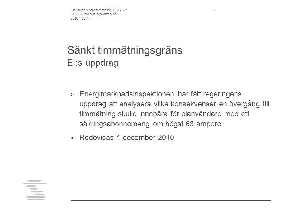 EIs utrredning om mätning 2010 - SvK EDIEL & avräkningskonferens 20101125 /lm 3 Sänkt timmätningsgräns EI:s uppdrag > Energimarknadsinspektionen har fått regeringens uppdrag att analysera vilka konsekvenser en övergång till timmätning skulle innebära för elanvändare med ett säkringsabonnemang om högst 63 ampere.