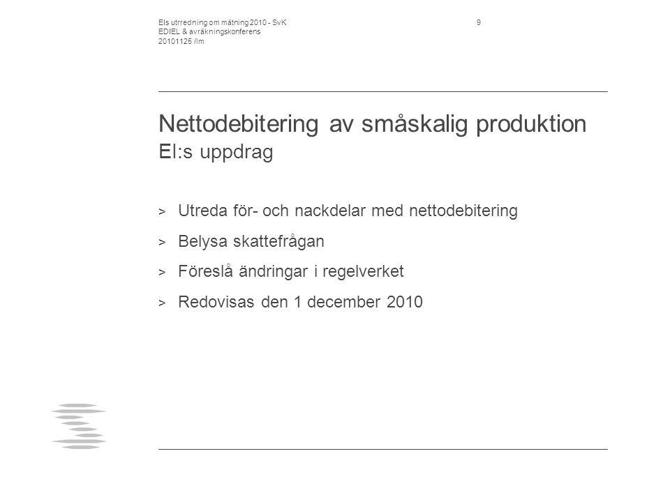 EIs utrredning om mätning 2010 - SvK EDIEL & avräkningskonferens 20101125 /lm 9 Nettodebitering av småskalig produktion EI:s uppdrag > Utreda för- och nackdelar med nettodebitering > Belysa skattefrågan > Föreslå ändringar i regelverket > Redovisas den 1 december 2010