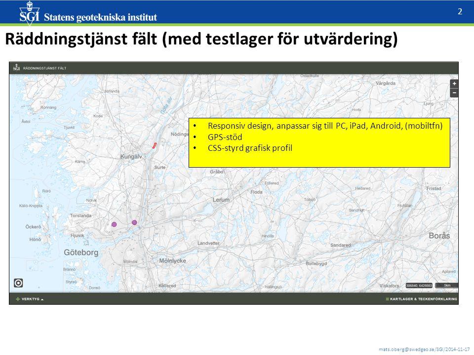mats.oberg@swedgeo.se/SGI/2014-11-17 2 Räddningstjänst fält (med testlager för utvärdering) Responsiv design, anpassar sig till PC, iPad, Android, (mobiltfn) GPS-stöd CSS-styrd grafisk profil