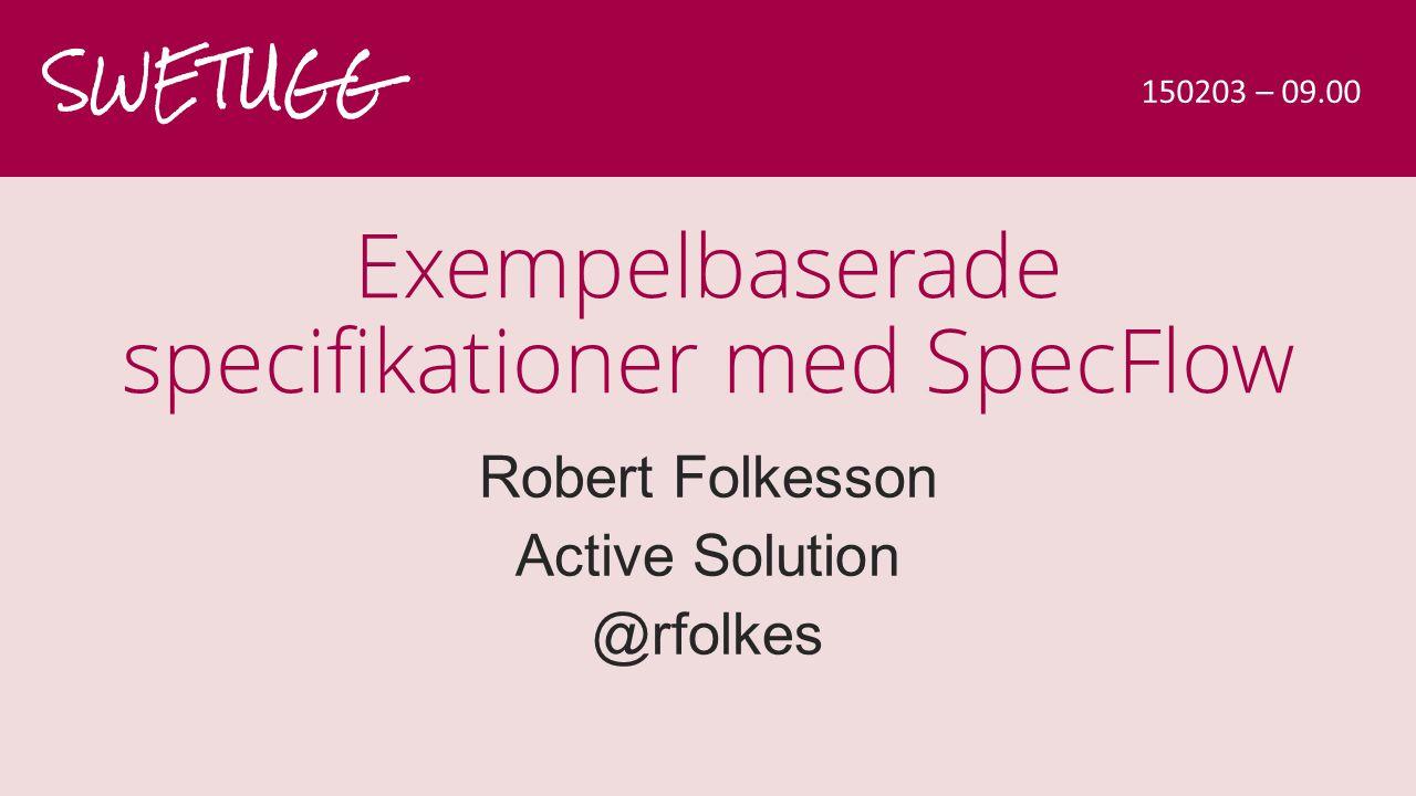 Exempelbaserade specifikationer med SpecFlow Robert Folkesson Active Solution @rfolkes SWETUGG 150203 – 09.00