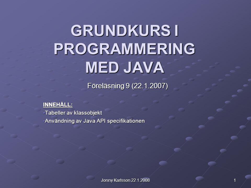 Jonny Karlsson 22.1.2008 1 GRUNDKURS I PROGRAMMERING MED JAVA Föreläsning 9 (22.1.2007) INNEHÅLL: -Tabeller av klassobjekt -Användning av Java API specifikationen