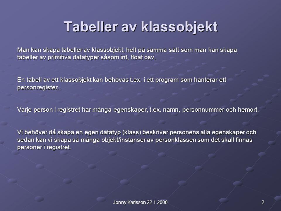 2Jonny Karlsson 22.1.2008 Tabeller av klassobjekt Man kan skapa tabeller av klassobjekt, helt på samma sätt som man kan skapa tabeller av primitiva datatyper såsom int, float osv.