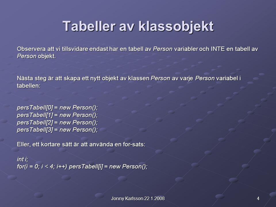 4Jonny Karlsson 22.1.2008 Tabeller av klassobjekt Observera att vi tillsvidare endast har en tabell av Person variabler och INTE en tabell av Person objekt.