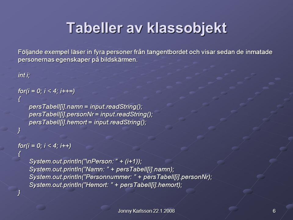 6Jonny Karlsson 22.1.2008 Tabeller av klassobjekt Följande exempel läser in fyra personer från tangentbordet och visar sedan de inmatade personernas egenskaper på bildskärmen.