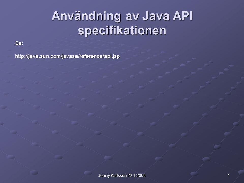 7Jonny Karlsson 22.1.2008 Användning av Java API specifikationen Se:http://java.sun.com/javase/reference/api.jsp