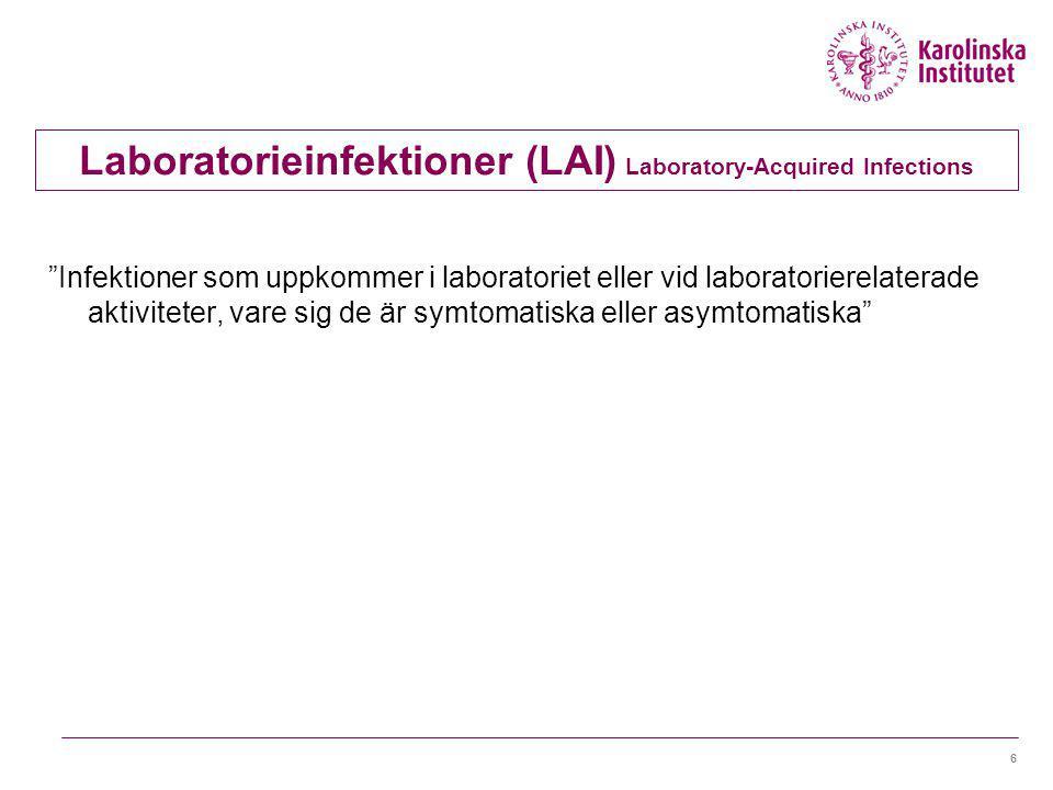 6 Laboratorieinfektioner (LAI) Laboratory-Acquired Infections Infektioner som uppkommer i laboratoriet eller vid laboratorierelaterade aktiviteter, vare sig de är symtomatiska eller asymtomatiska