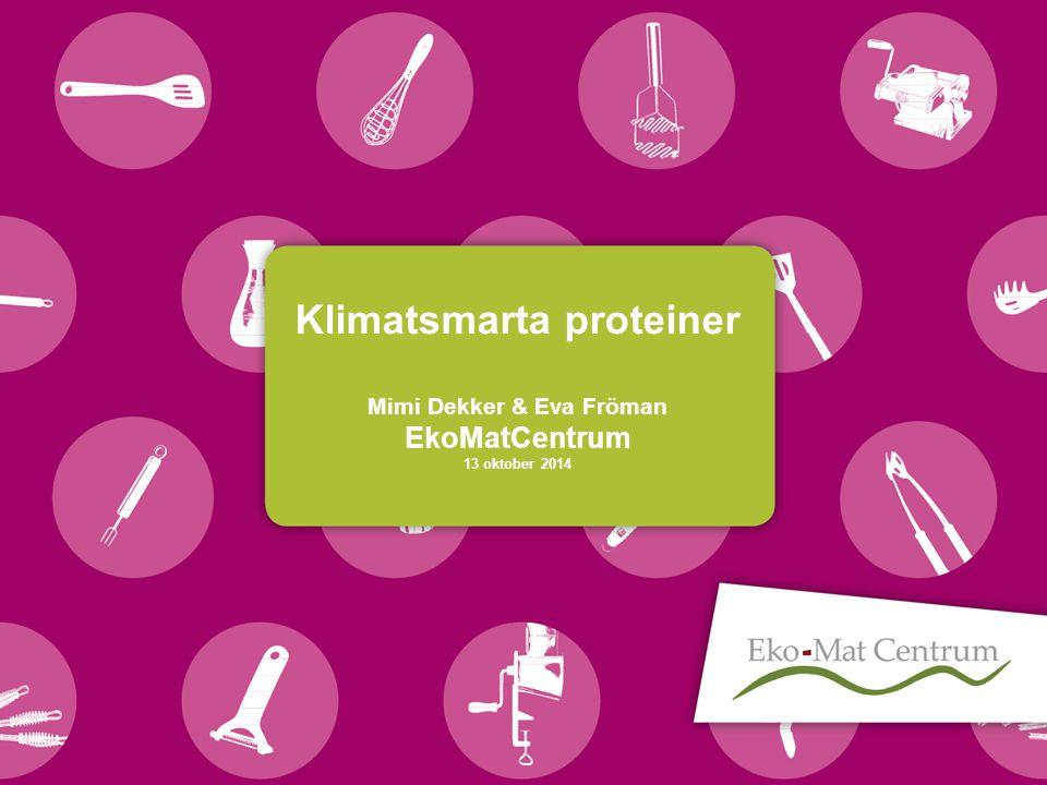 Klimatsmarta proteiner Mimi Dekker & Eva Fröman EkoMatCentrum 13 oktober 2014