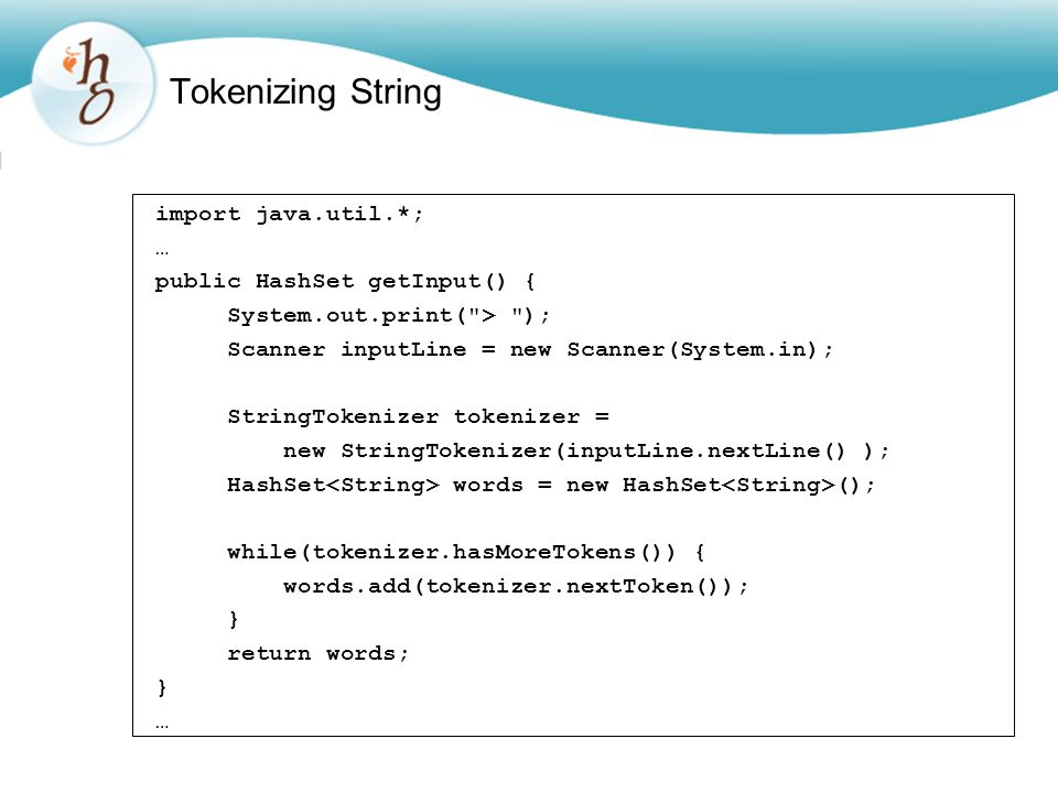 Tokenizing String import java.util.*; … public HashSet getInput() { System.out.print( > ); Scanner inputLine = new Scanner(System.in); StringTokenizer tokenizer = new StringTokenizer(inputLine.nextLine() ); HashSet words = new HashSet (); while(tokenizer.hasMoreTokens()) { words.add(tokenizer.nextToken()); } return words; } …
