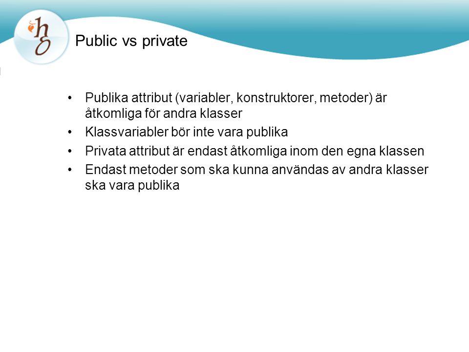 Public vs private Publika attribut (variabler, konstruktorer, metoder) är åtkomliga för andra klasser Klassvariabler bör inte vara publika Privata att